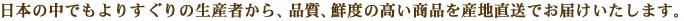 日本の中でもよりすぐりの生産者から、品質、鮮度の高い商品を産地直送でお届けいたします。